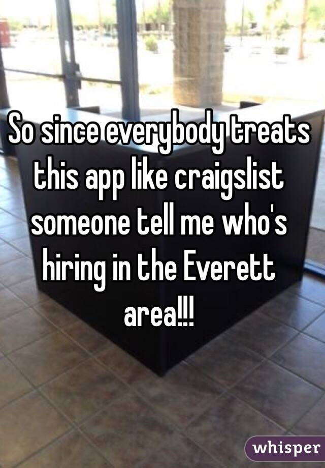 So since everybody treats this app like craigslist someone tell me who's hiring in the Everett area!!!