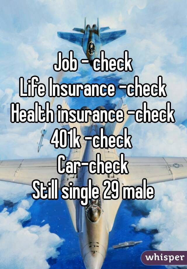 Job - check Life Insurance -check Health insurance -check 401k -check  Car-check Still single 29 male