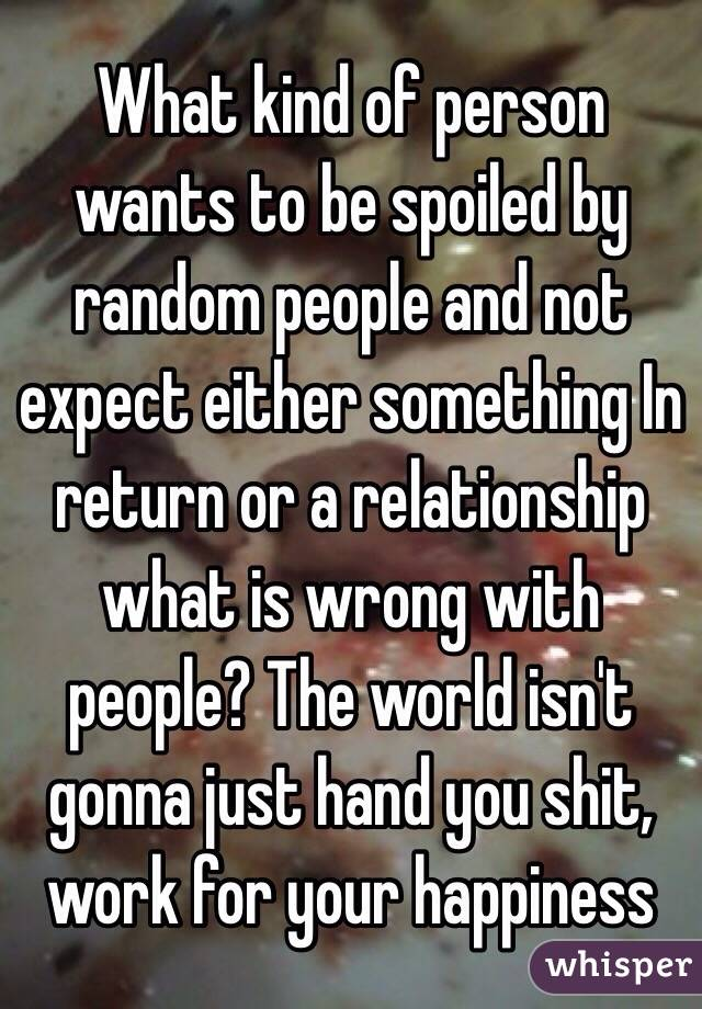 What kind of person wants to be spoiled by random people and not expect either something In return or a relationship what is wrong with people? The world isn't gonna just hand you shit, work for your happiness