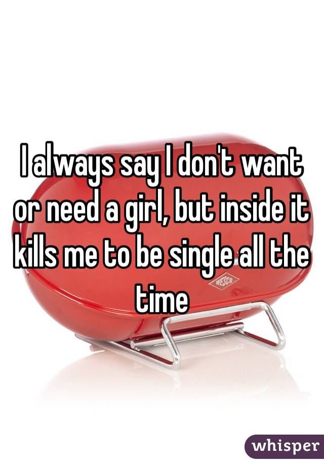 I always say I don't want or need a girl, but inside it kills me to be single all the time