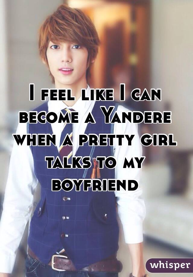 I feel like I can become a Yandere when a pretty girl talks to my boyfriend