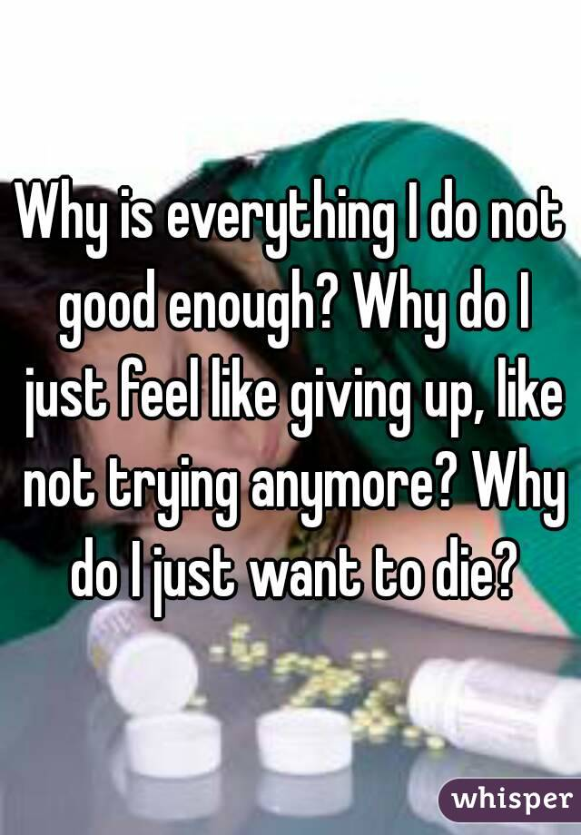 Why is everything I do not good enough? Why do I just feel like giving up, like not trying anymore? Why do I just want to die?