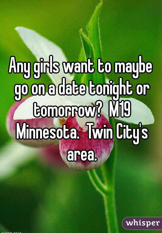 Any girls want to maybe go on a date tonight or tomorrow?  M19 Minnesota.  Twin City's area.