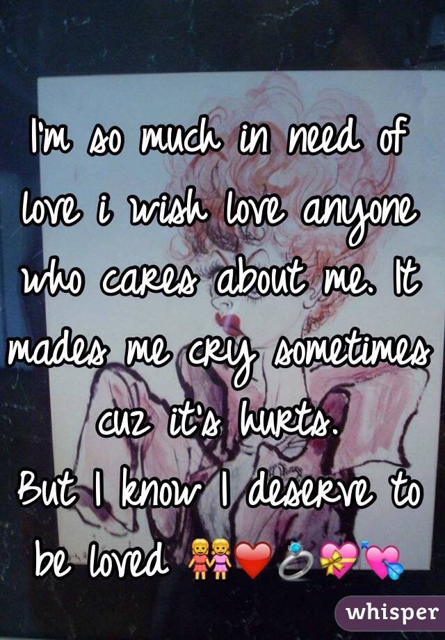 I'm so much in need of love i wish love anyone who cares about me. It mades me cry sometimes cuz it's hurts. But I know I deserve to be loved 👭❤️💍💝💘