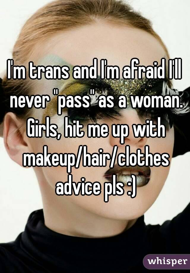 """I'm trans and I'm afraid I'll never """"pass"""" as a woman. Girls, hit me up with makeup/hair/clothes advice pls :)"""