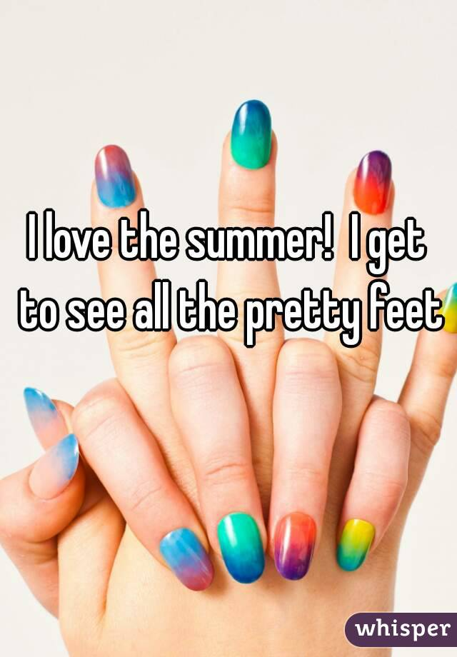 I love the summer!  I get to see all the pretty feet