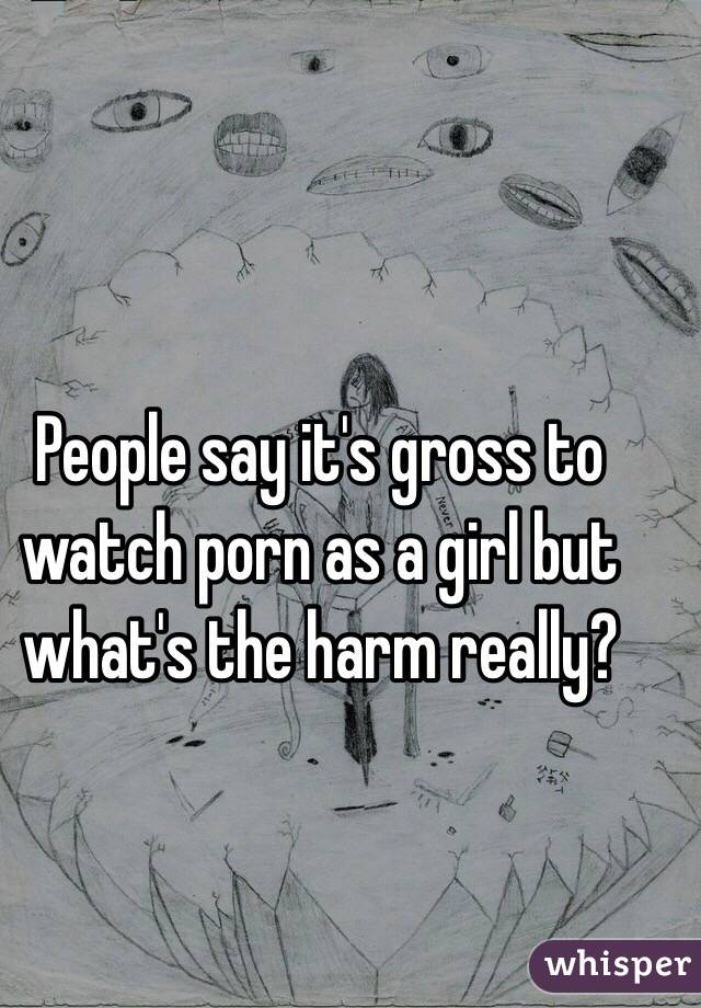 People say it's gross to watch porn as a girl but what's the harm really?