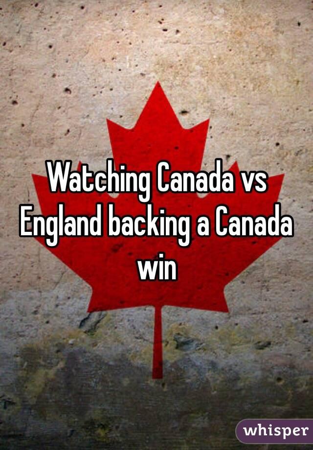 Watching Canada vs England backing a Canada win