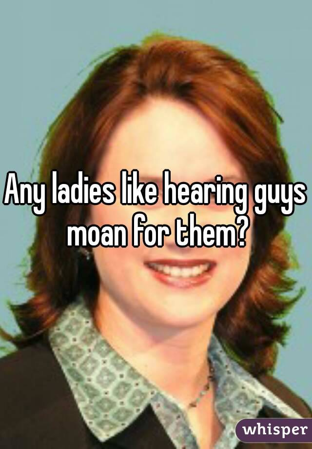 Any ladies like hearing guys moan for them?