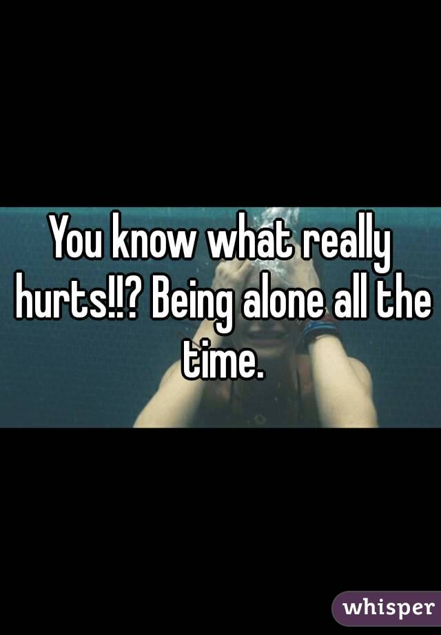 You know what really hurts!!? Being alone all the time.