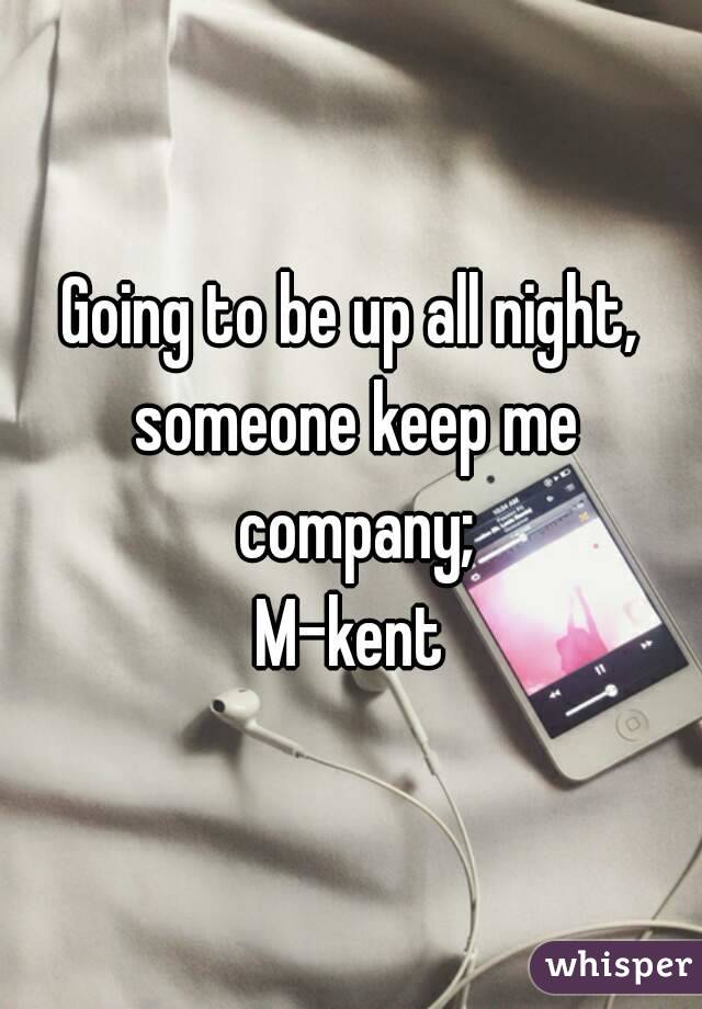 Going to be up all night, someone keep me company; M-kent