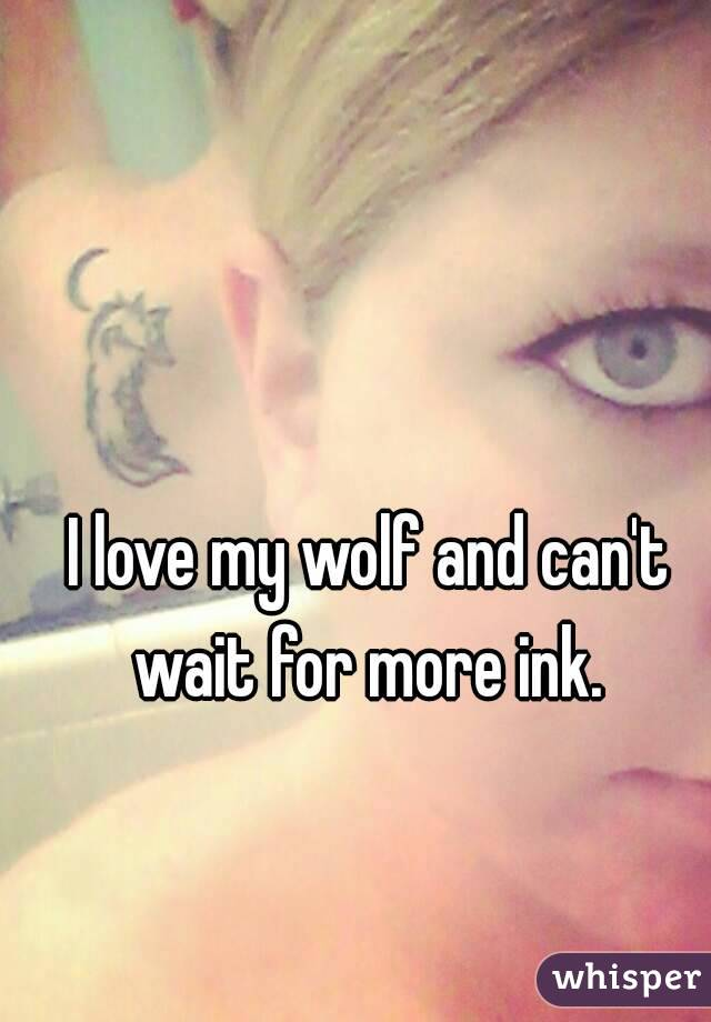 I love my wolf and can't wait for more ink.
