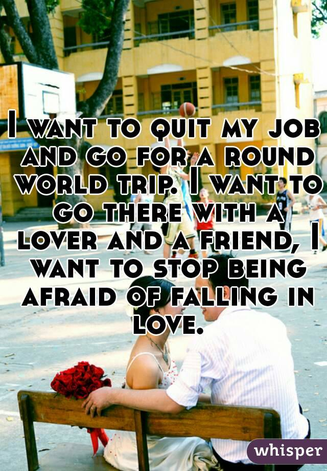 I want to quit my job and go for a round world trip. I want to go there with a lover and a friend, I want to stop being afraid of falling in love.
