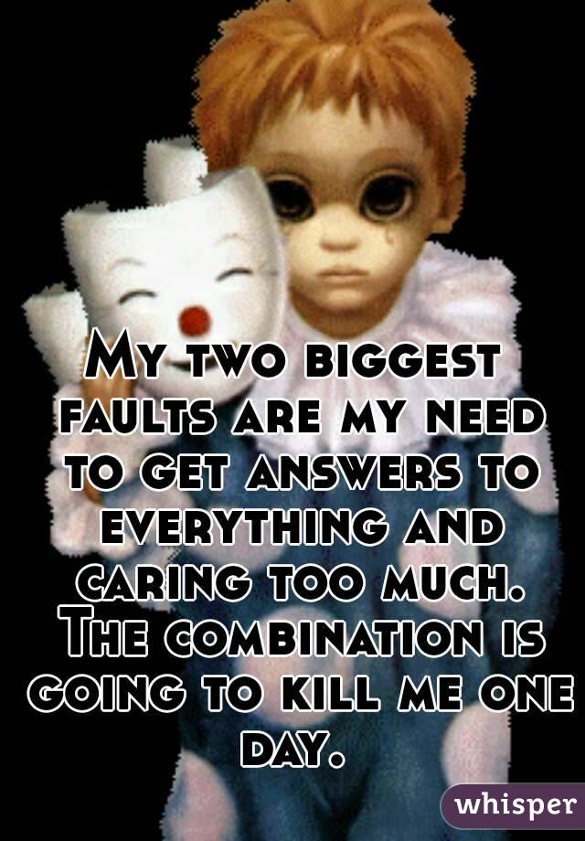 My two biggest faults are my need to get answers to everything and caring too much. The combination is going to kill me one day.
