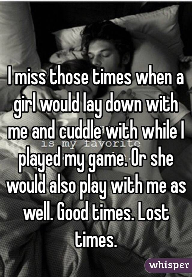 I miss those times when a girl would lay down with me and cuddle with while I played my game. Or she would also play with me as well. Good times. Lost times.