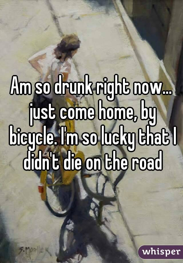 Am so drunk right now... just come home, by bicycle. I'm so lucky that I didn't die on the road