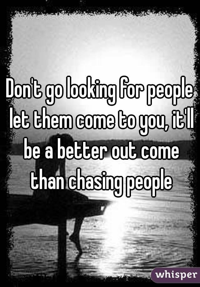 Don't go looking for people let them come to you, it'll be a better out come than chasing people