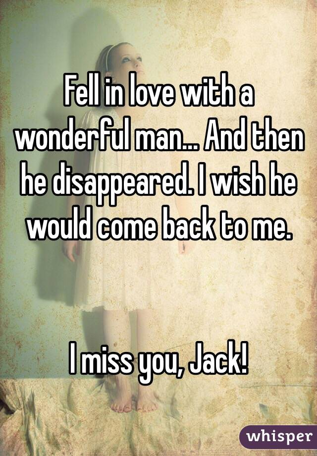 Fell in love with a wonderful man... And then he disappeared. I wish he would come back to me.    I miss you, Jack!