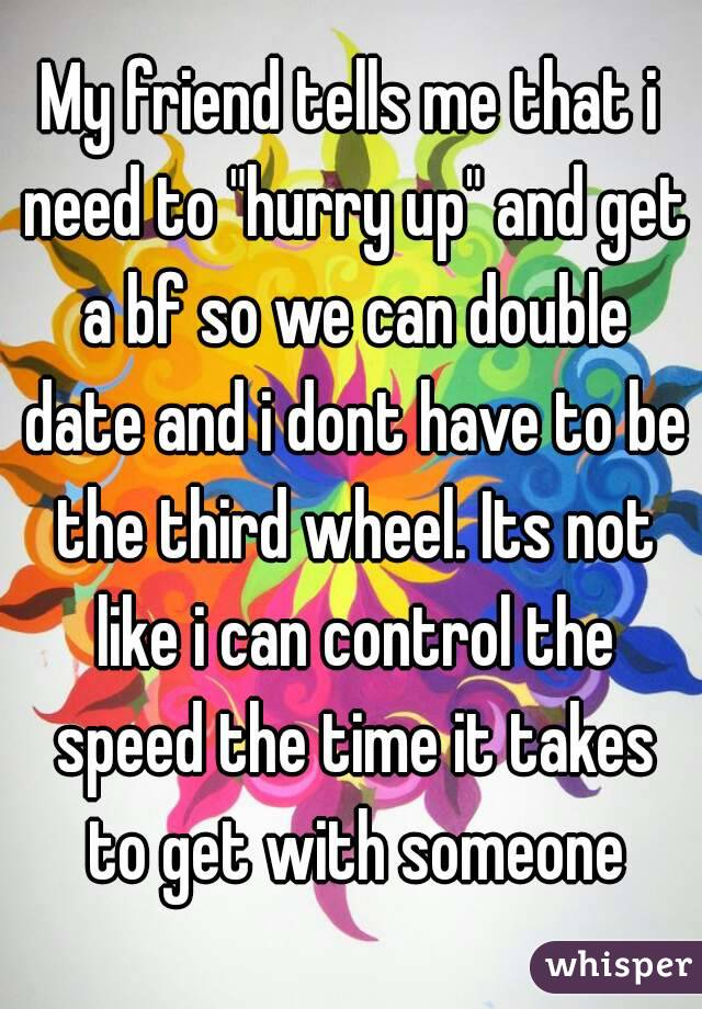 """My friend tells me that i need to """"hurry up"""" and get a bf so we can double date and i dont have to be the third wheel. Its not like i can control the speed the time it takes to get with someone"""
