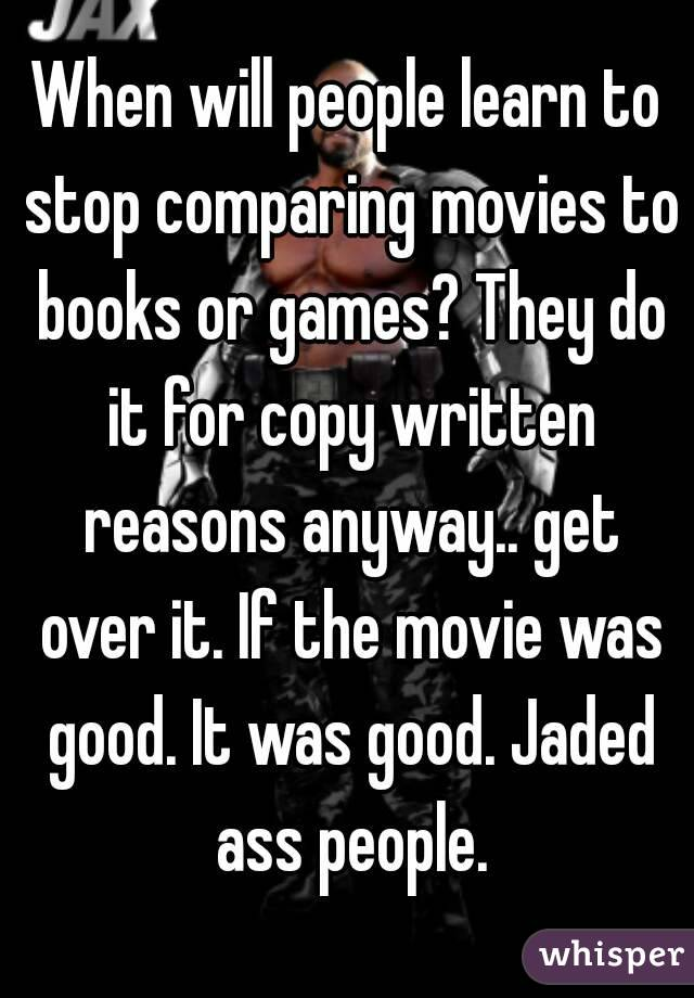 When will people learn to stop comparing movies to books or games? They do it for copy written reasons anyway.. get over it. If the movie was good. It was good. Jaded ass people.