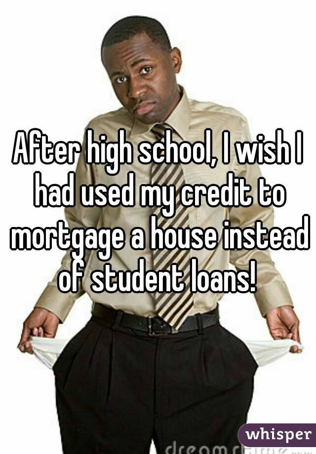 After high school, I wish I had used my credit to mortgage a house instead of student loans!