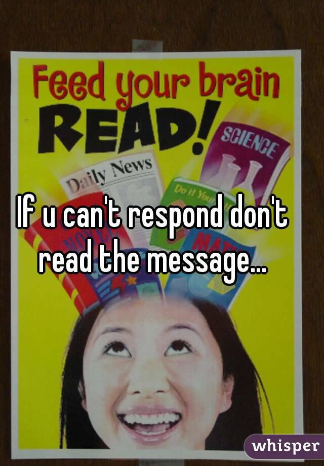 If u can't respond don't read the message...