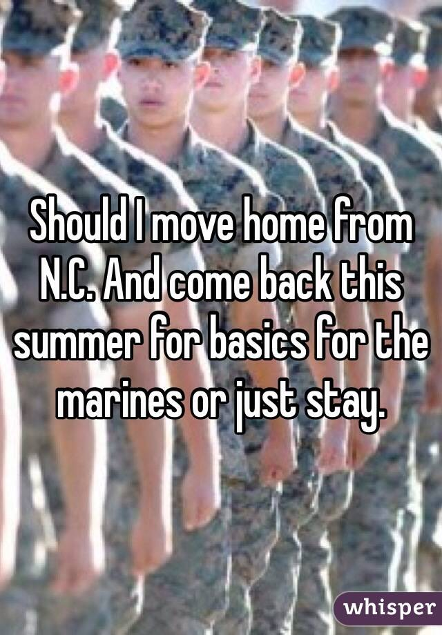 Should I move home from N.C. And come back this summer for basics for the marines or just stay.