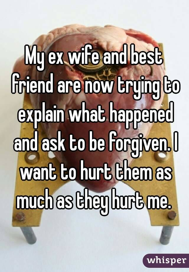 My ex wife and best friend are now trying to explain what happened and ask to be forgiven. I want to hurt them as much as they hurt me.