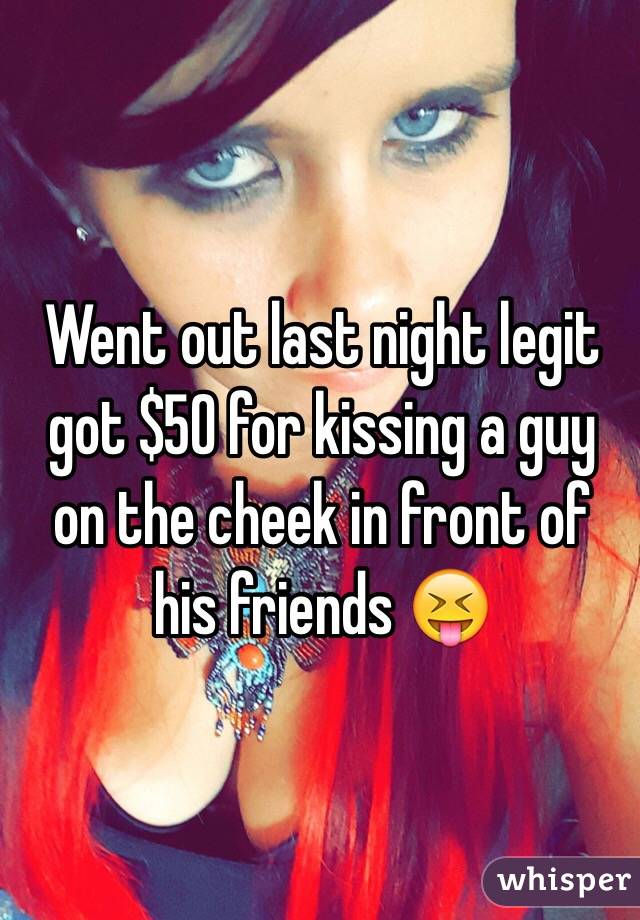 Went out last night legit got $50 for kissing a guy on the cheek in front of his friends 😝