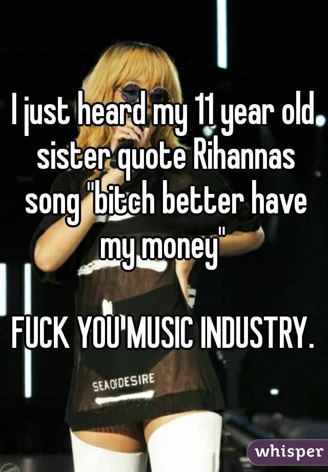 """I just heard my 11 year old sister quote Rihannas song """"bitch better have my money""""   FUCK YOU MUSIC INDUSTRY."""