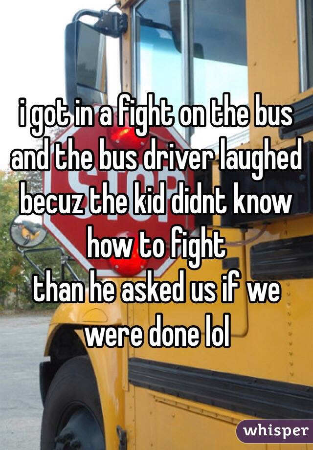 i got in a fight on the bus and the bus driver laughed becuz the kid didnt know how to fight  than he asked us if we were done lol