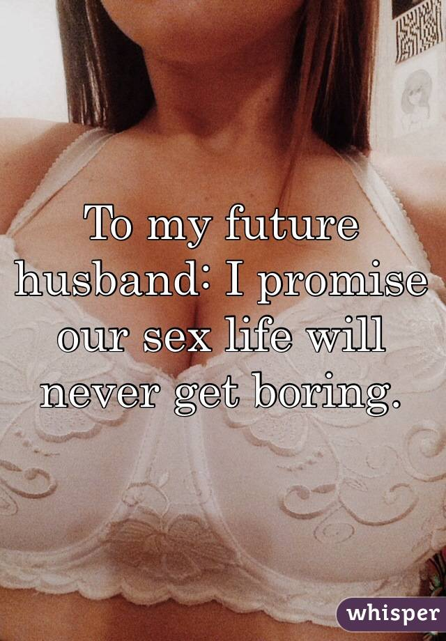 To my future husband: I promise our sex life will never get boring.