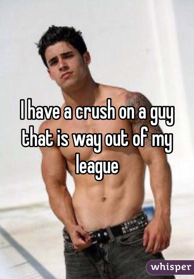I have a crush on a guy that is way out of my league