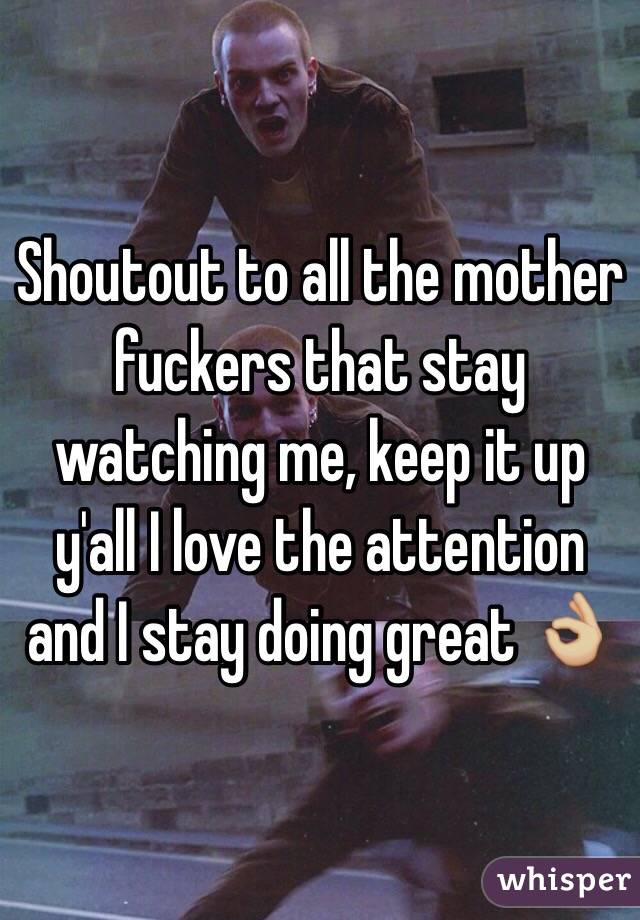 Shoutout to all the mother fuckers that stay watching me, keep it up y'all I love the attention and I stay doing great 👌🏼