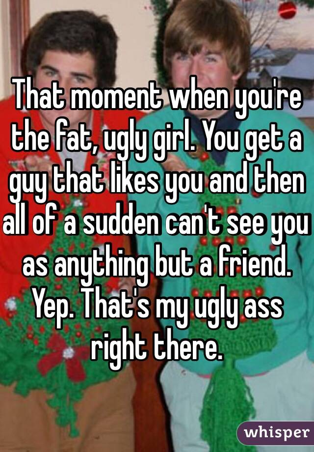 That moment when you're the fat, ugly girl. You get a guy that likes you and then all of a sudden can't see you as anything but a friend. Yep. That's my ugly ass right there.
