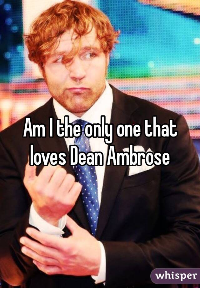 Am I the only one that loves Dean Ambrose