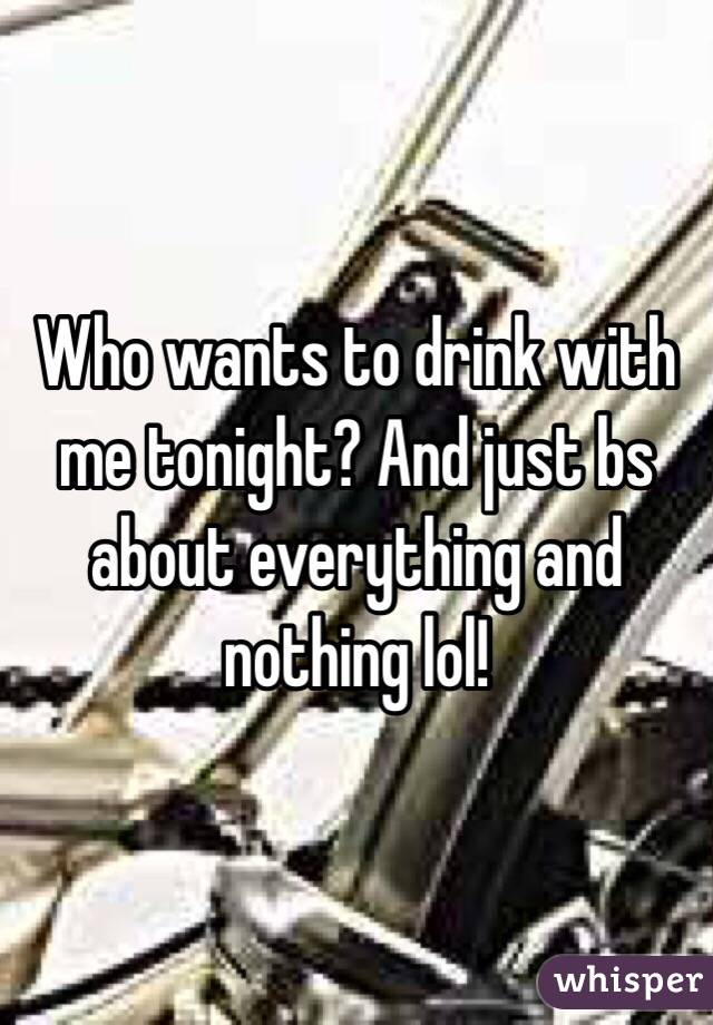 Who wants to drink with me tonight? And just bs about everything and nothing lol!
