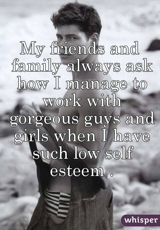 My friends and family always ask how I manage to work with gorgeous guys and girls when I have such low self esteem .