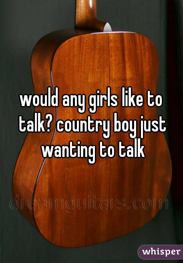 would any girls like to talk? country boy just wanting to talk