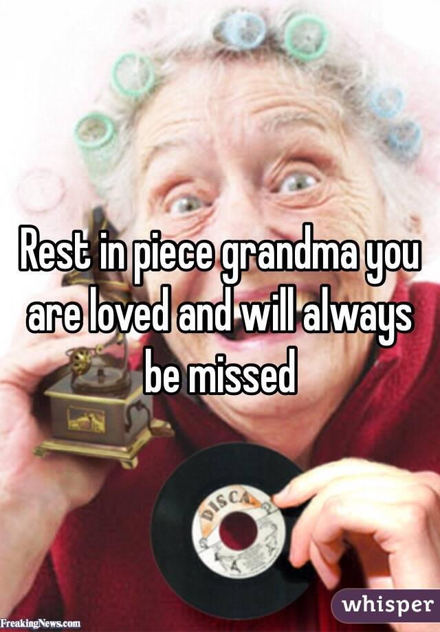 Rest in piece grandma you are loved and will always be missed