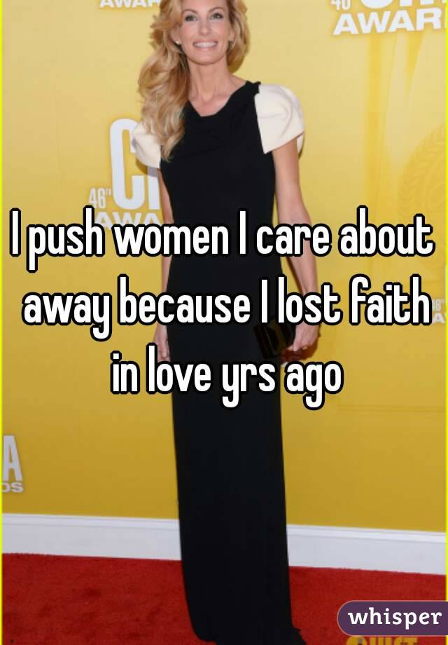 I push women I care about away because I lost faith in love yrs ago