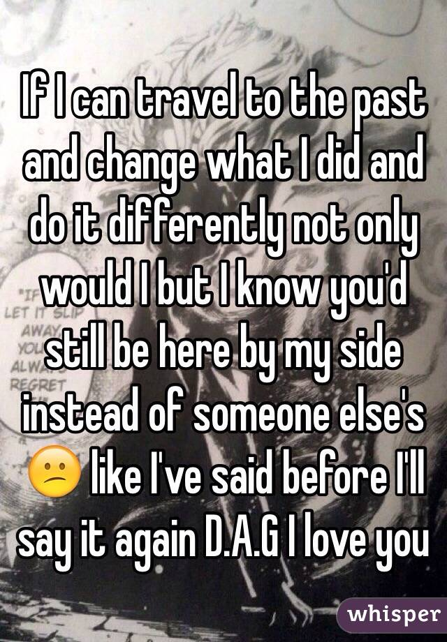 If I can travel to the past and change what I did and do it differently not only would I but I know you'd still be here by my side instead of someone else's 😕 like I've said before I'll say it again D.A.G I love you