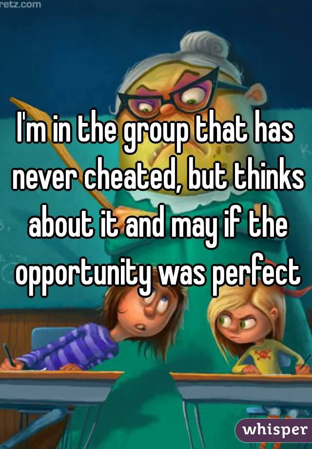 I'm in the group that has never cheated, but thinks about it and may if the opportunity was perfect