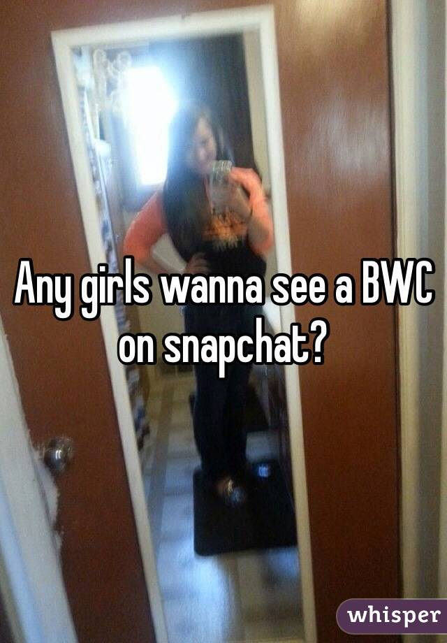 Any girls wanna see a BWC on snapchat?