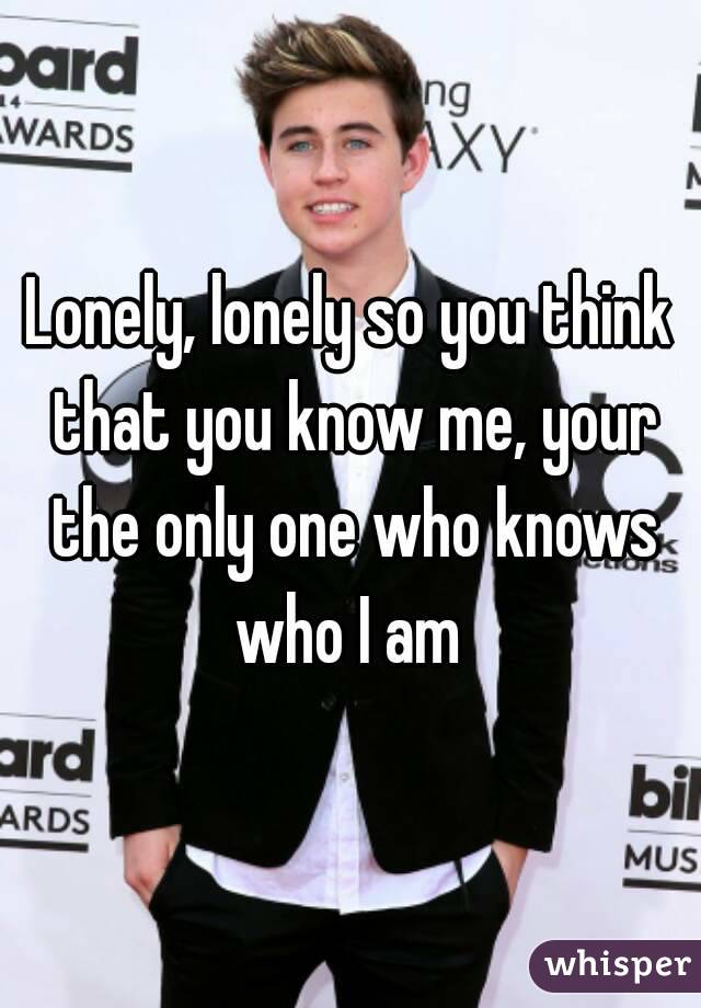 Lonely, lonely so you think that you know me, your the only one who knows who I am