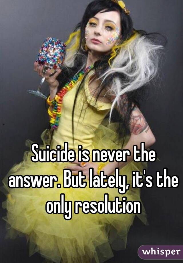 Suicide is never the answer. But lately, it's the only resolution