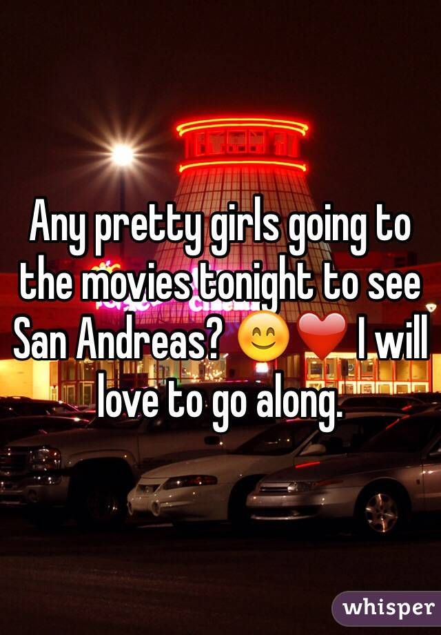 Any pretty girls going to the movies tonight to see San Andreas? 😊❤️ I will love to go along.
