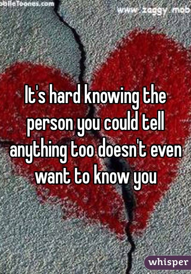 It's hard knowing the person you could tell anything too doesn't even want to know you