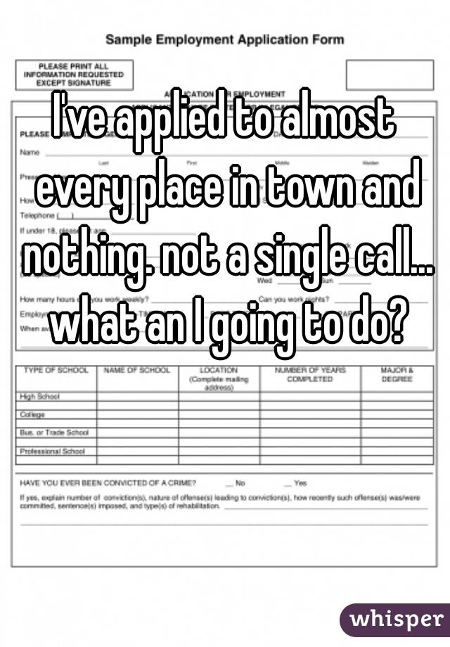 I've applied to almost every place in town and nothing. not a single call... what an I going to do?