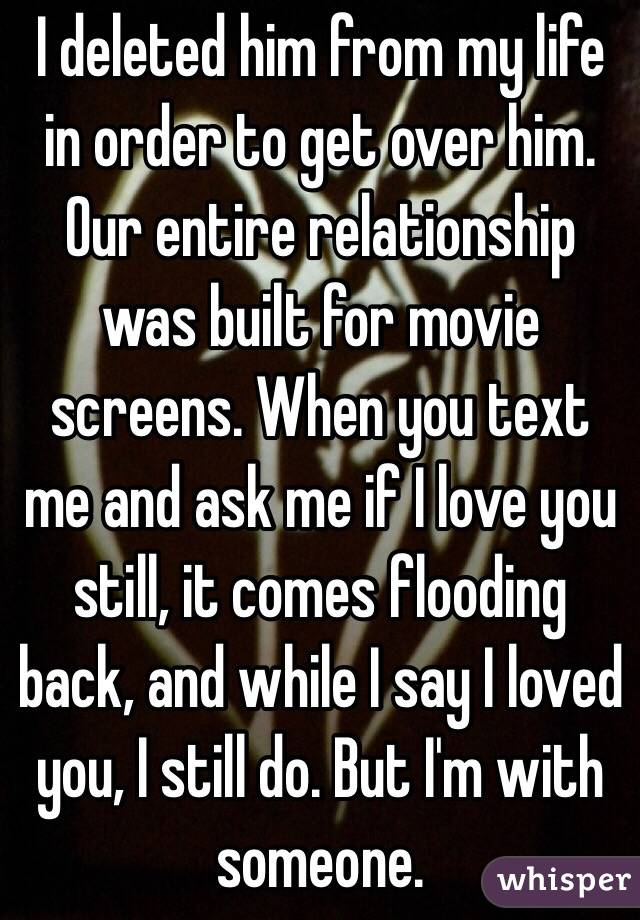 I deleted him from my life in order to get over him. Our entire relationship was built for movie screens. When you text me and ask me if I love you still, it comes flooding back, and while I say I loved you, I still do. But I'm with someone.